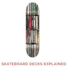 Skateboard Decks Explained